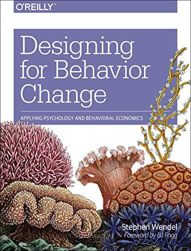 Designing for Behavior Change: Applying Psychology and Behavioral Economics By Stephen Wendel
