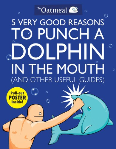 5 Very Good Reasons to Punch a Dolphin in the Mouth (And Other Useful Guides) (The Oatmeal) By The Oatmeal