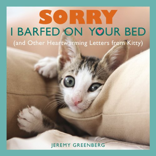 Sorry I Barfed on Your Bed (and Other Heartwarming Letters from Kitty) By Jeremy Greenberg
