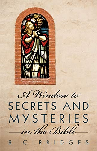 A Window to Secrets and Mysteries in the Bible By B C Bridges