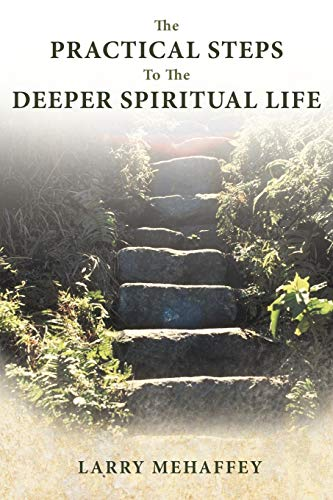 The Practical Steps to the Deeper Spiritual LIfe By Larry Mehaffey
