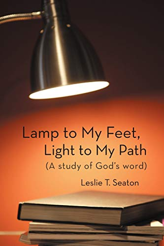 Lamp to My Feet, Light to My Path (A Study of God's Word) By Leslie T. Seaton