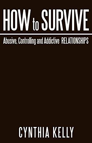 How to Survive Abusive, Controlling and Addictive Relationships By Cynthia Kelly