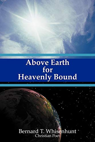 Above Earth for Heavenly Bound By Bernard T. Whisenhunt