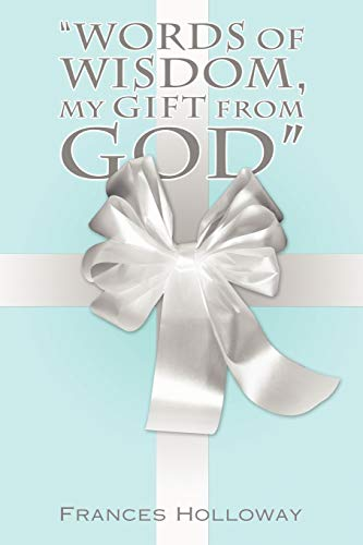 """""""Words of Wisdom, My Gift from God"""" By Frances Holloway"""