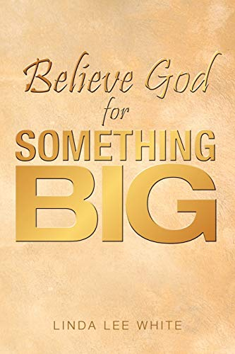 Believe God for Something Big By Linda Lee White