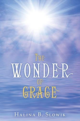 The Wonder of Grace By Halina B. Slowik
