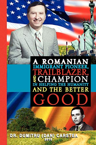 A Romanian Immigrant Pioneer, Trailblazer, and Champion in Helping Humanity and the Better Good By Dumitru Carstea, Dr