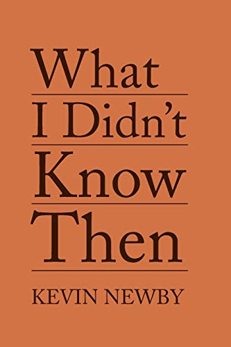 What I Didn't Know Then By Kevin Newby