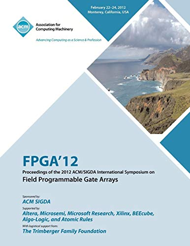 FPGA 12 Proceedings of the 2012 ACM/SIGDA International Symposium on Field Programmable Gate Arrays By Fpga Conference Committee