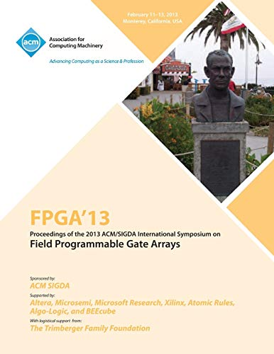 FPGA 13 Proceedings of the 2013 ACM/Sigda International Symposium on Field Programmable Gate Arrays By Fpga 13 Conference Committee
