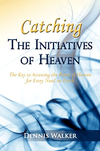 Catching The Initiatives of Heaven: The Key to Accessing the Power of Heaven for Every Need on Earth By Dennis Walker