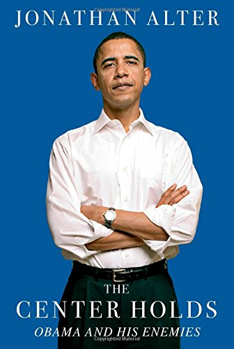 Center Holds: Obama and His Enemies By Jonathan Alter