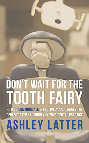 Don't wait for the Tooth fairy: How to communicate effectively and create the perfect patient journey in your dental practice By Ashley Latter