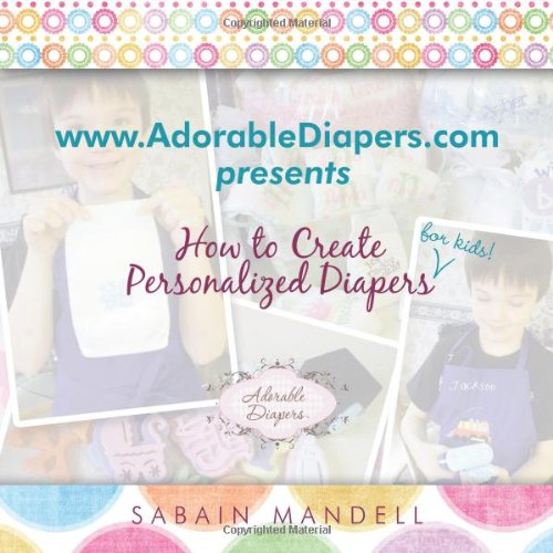 Www.AdorableDiapers.Com Presents How to Create Personalized Diapers For Kids! By Sabain Mandell