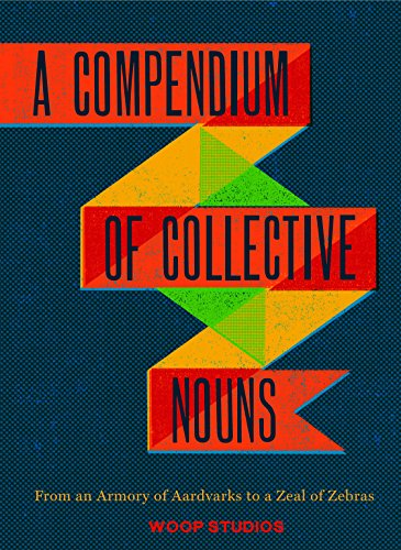 A Compendium of Collective Nouns: From an Armory of Aardvarks to a Zeal of Zebras By Jason Sacher