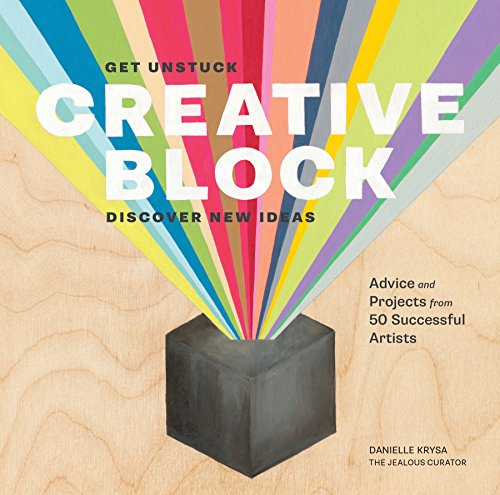 Creative Block: Get Unstuck, Discover New Ideas. Advice and Projects from 50 Successful Artists by Danielle Krysa