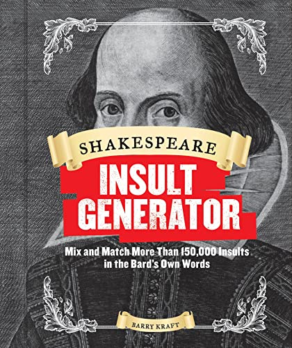 Shakespeare Insult Generator: Mix and Match More Than 150,000 Insults in the Bard's Own Words by Barry Kraft