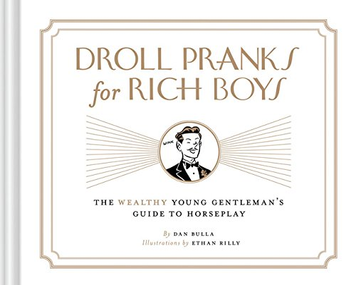 Droll Pranks for Rich Boys: The Wealthy Young Gentleman's Guide to Horseplay By Dan Bulla