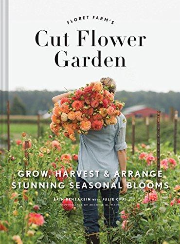 Floret Farm's Cut Flower Garden: Grow, Harvest, and Arrange Stunning Seasonal Blooms By Erin Benzakein