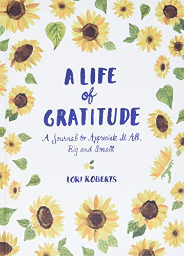 Life of Gratitude: A Journal to Appreciate It All - Big and Small By Lori Roberts