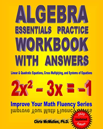 Algebra Essentials Practice Workbook with Answers:  Linear & Quadratic Equations, Cross Multiplying, and Systems of Equations: Improve Your Math Fluency Series: Volume 12 By Chris McMullen Ph D