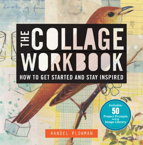 The Collage Workbook: How to Get Started and Stay Inspired by Randel Plowman
