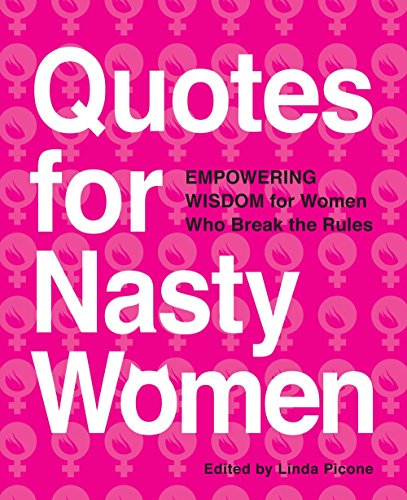 Quotes for Nasty Women: Empowering Wisdom from Women Who Break the Rules By Edited by Linda Picone