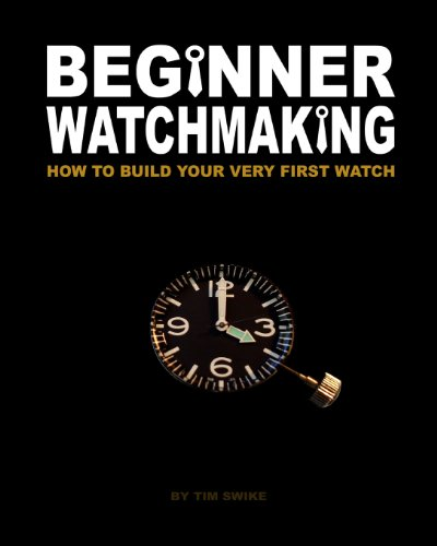 Beginner Watchmaking: How to Build Your Very First Watch: Volume 1 By Tim A Swike