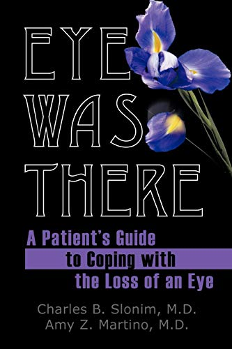 Eye Was There: A Patient's Guide to Coping with the Loss of an Eye By M.D. Slonim