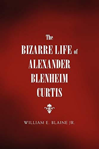 The Bizarre Life of Alexander Blenheim Curtis By William E Jr Blaine