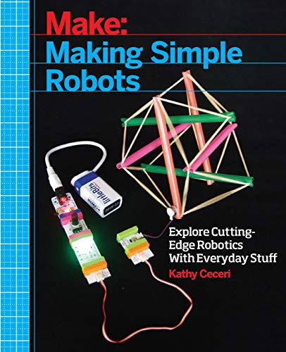 Making Simple Robots: Exploring Cutting-Edge Robotics with Everyday Stuff By Kathy Ceceri