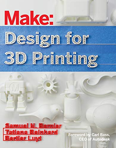 Make: Design for 3D Printing: Scanning, Creating, Editing, Remixing, and Making in Three Dimensions (Make : Technology on Your Time) By Samuel Bernier