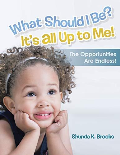What Should I Be? It's All Up to Me! By Shunda K Brooks