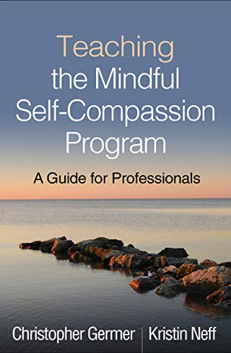 Teaching the Mindful Self-Compassion Program By Christopher Germer (PhD, private practice, Arlington, MA)