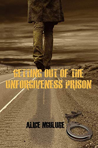 Getting Out of the Unforgiveness Prison By Alice Ngulube