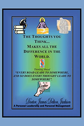 The Thoughts You Think...Makes All the Difference in the World By James Delton Jackson, Dr