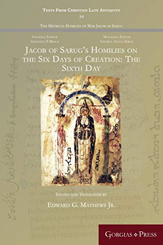 Jacob of Sarug's Homilies on the Six Days of Creation: The Sixth Day By Edward Mathews Jr