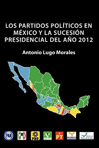 Los Partidos Politicos En Mexico y La Sucesion Presidencial del Ano 2012 By Antonio Lugo Morales