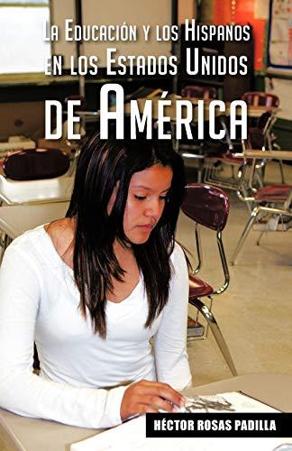 La Educacion y Los Hispanos En Los Estados Unidos de America By H Ctor Rosas Padilla