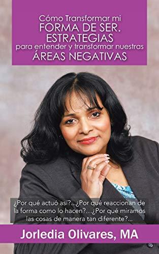 Como Transformar Mi Forma de Ser. Estrategias Para Entender y Transformar Nuestras Areas Negativas By Jorledia Olivares Ma