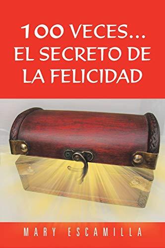 100 Veces...El Secreto de La Felicidad By Mary Escamilla