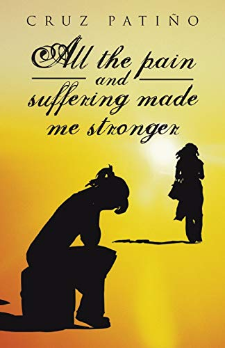 All the Pain and Suffering Made Me Stronger By Cruz Patino
