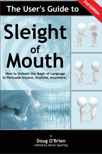The User's Guide to Sleight of Mouth: How to Unleash the Magic of Language to Persuade Anyone, Anytime, Anywhere: Volume 1 By Doug O'Brien