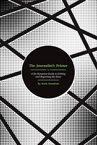 The Journalist's Primer: A No-Nonsense Guide to Getting and Reporting the News By Mark P. Hanebutt