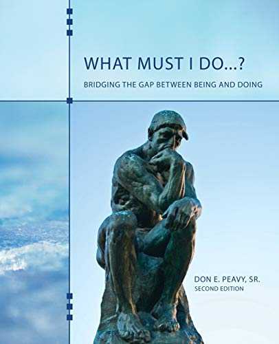 What Must I Do...? Bridging the Gap Between Being and Doing By Don E Peavy