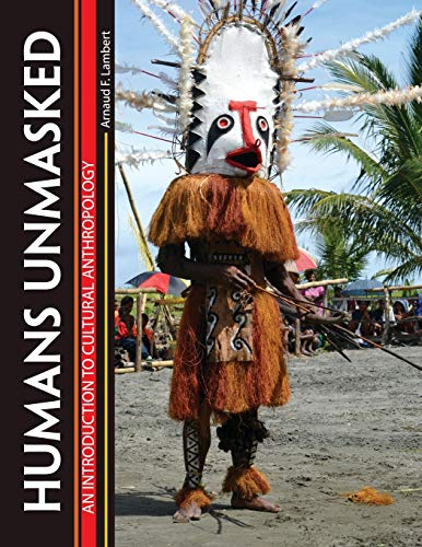Humans Unmasked: An Introduction to Cultural Anthropology By Arnaud Lambert