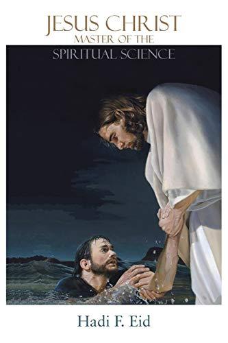 Jesus Christ Master of the Spiritual Science By Hadi F Eid