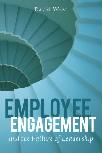 Employee Engagement and the Failure of Leadership By Professor of Latin David West (University of Newcastle New South Wales)