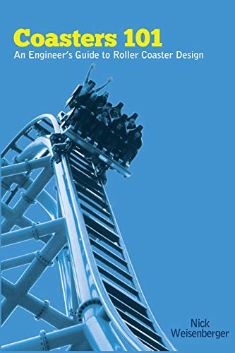 Coasters 101: An Engineer's Guide to Roller Coaster Design By Nick Weisenberger